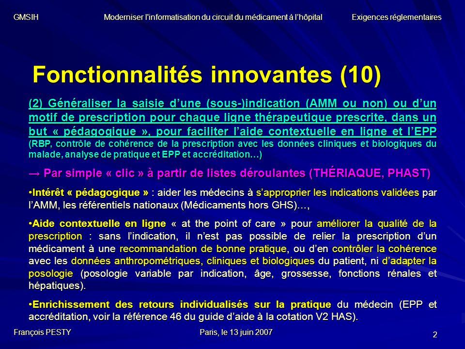 2 Fonctionnalités innovantes (10) François PESTYParis, le 13 juin 2007 GMSIH Moderniser l informatisation du circuit du médicament à lhôpital Exigences réglementaires Par simple « clic » à partir de listes déroulantes (THÉRIAQUE, PHAST) Par simple « clic » à partir de listes déroulantes (THÉRIAQUE, PHAST) Intérêt « pédagogique » : aider les médecins à sapproprier les indications validées par lAMM, les référentiels nationaux (Médicaments hors GHS)…,Intérêt « pédagogique » : aider les médecins à sapproprier les indications validées par lAMM, les référentiels nationaux (Médicaments hors GHS)…, Aide contextuelle en ligne « at the point of care » pour améliorer la qualité de la prescription : sans lindication, il nest pas possible de relier la prescription dun médicament à une recommandation de bonne pratique, ou den contrôler la cohérence avec les données anthropométriques, cliniques et biologiques du patient, ni dadapter la posologie (posologie variable par indication, âge, grossesse, fonctions rénales et hépatiques).Aide contextuelle en ligne « at the point of care » pour améliorer la qualité de la prescription : sans lindication, il nest pas possible de relier la prescription dun médicament à une recommandation de bonne pratique, ou den contrôler la cohérence avec les données anthropométriques, cliniques et biologiques du patient, ni dadapter la posologie (posologie variable par indication, âge, grossesse, fonctions rénales et hépatiques).