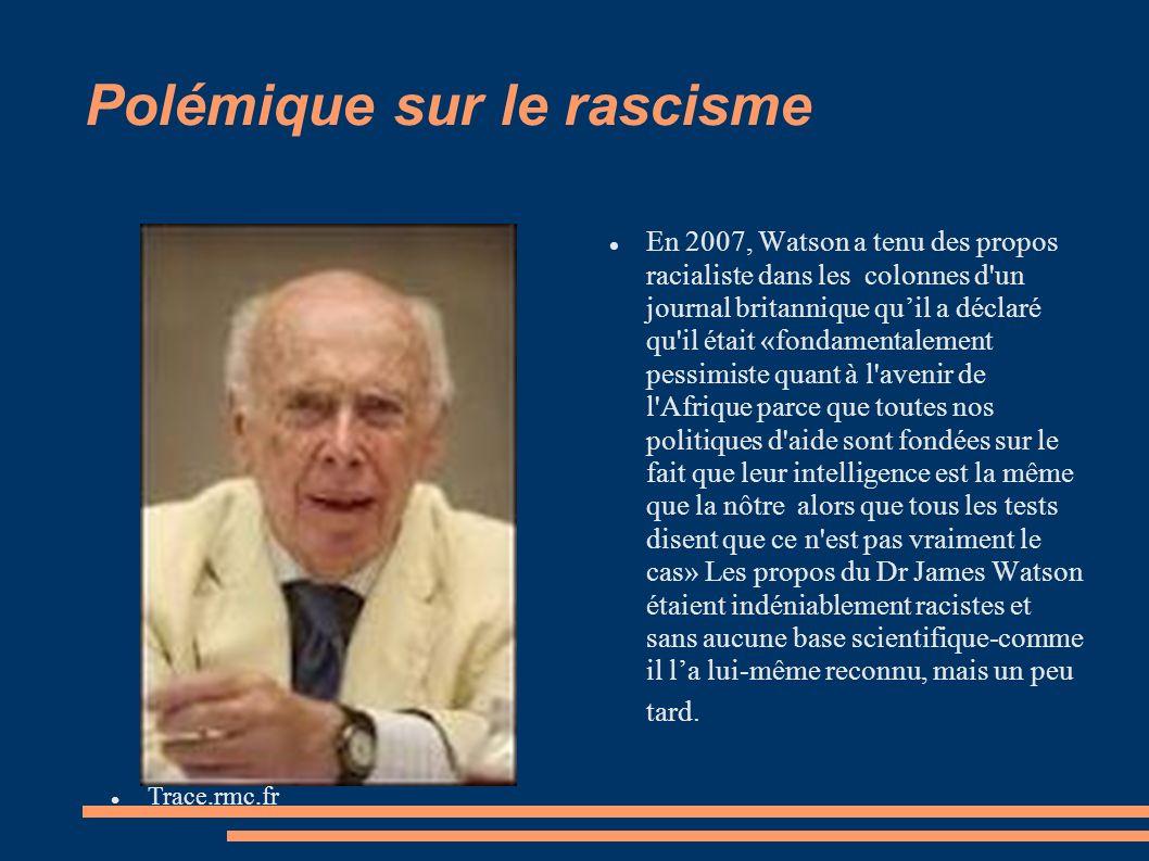 Polémique sur le rascisme En 2007, Watson a tenu des propos racialiste dans les colonnes d un journal britannique quil a déclaré qu il était «fondamentalement pessimiste quant à l avenir de l Afrique parce que toutes nos politiques d aide sont fondées sur le fait que leur intelligence est la même que la nôtre alors que tous les tests disent que ce n est pas vraiment le cas» Les propos du Dr James Watson étaient indéniablement racistes et sans aucune base scientifique-comme il la lui-même reconnu, mais un peu tard.