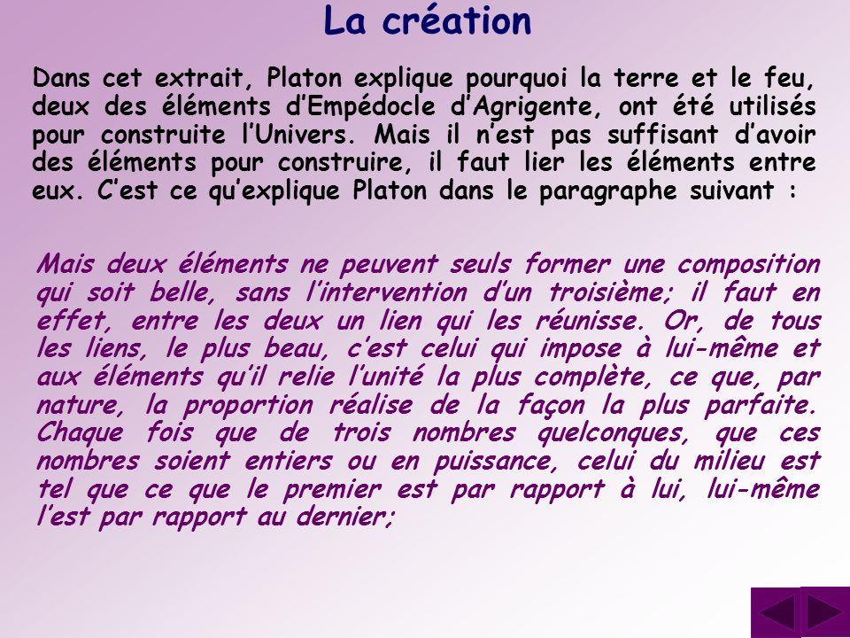 La création Dans cet extrait, Platon explique pourquoi la terre et le feu, deux des éléments dEmpédocle dAgrigente, ont été utilisés pour construite l