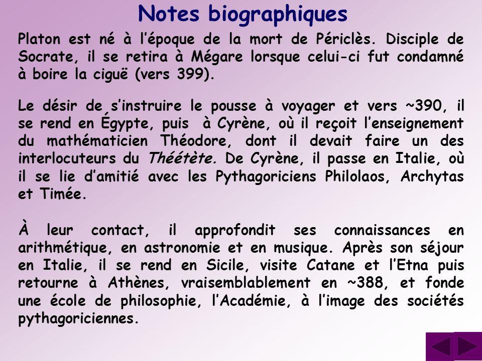 Platon est né à lépoque de la mort de Périclès. Disciple de Socrate, il se retira à Mégare lorsque celui-ci fut condamné à boire la ciguë (vers 399).