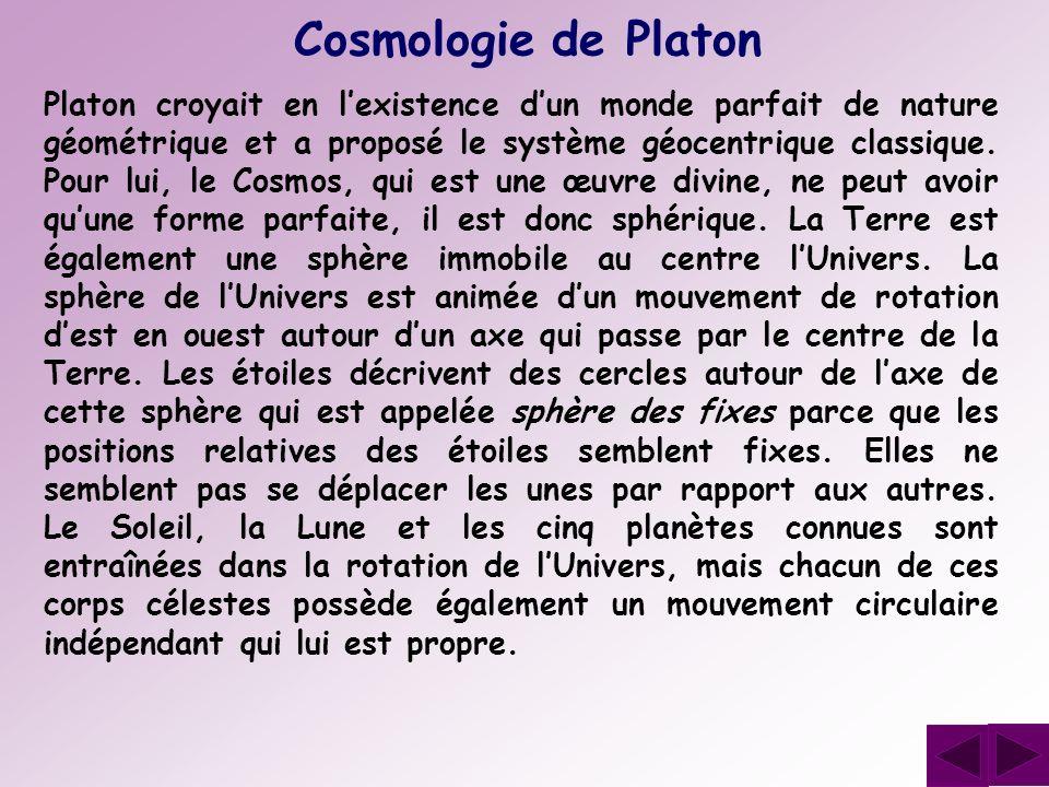 Cosmologie de Platon Platon croyait en lexistence dun monde parfait de nature géométrique et a proposé le système géocentrique classique. Pour lui, le