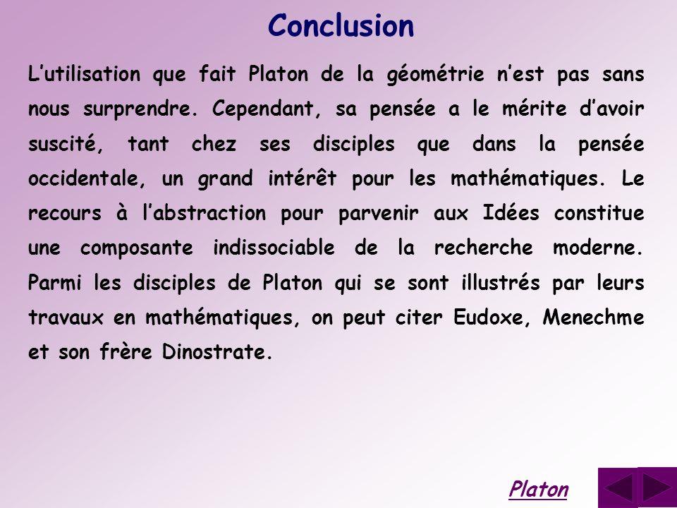 Conclusion Lutilisation que fait Platon de la géométrie nest pas sans nous surprendre. Cependant, sa pensée a le mérite davoir suscité, tant chez ses