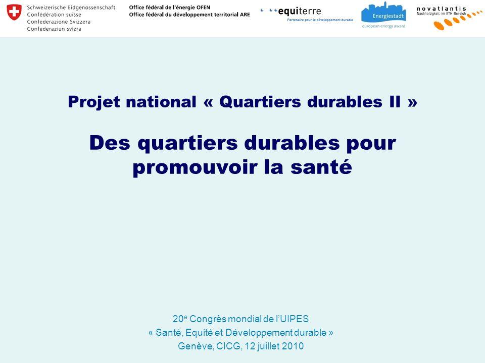 Projet national « Quartiers durables II » Des quartiers durables pour promouvoir la santé 20 e Congrès mondial de lUIPES « Santé, Equité et Développement durable » Genève, CICG, 12 juillet 2010
