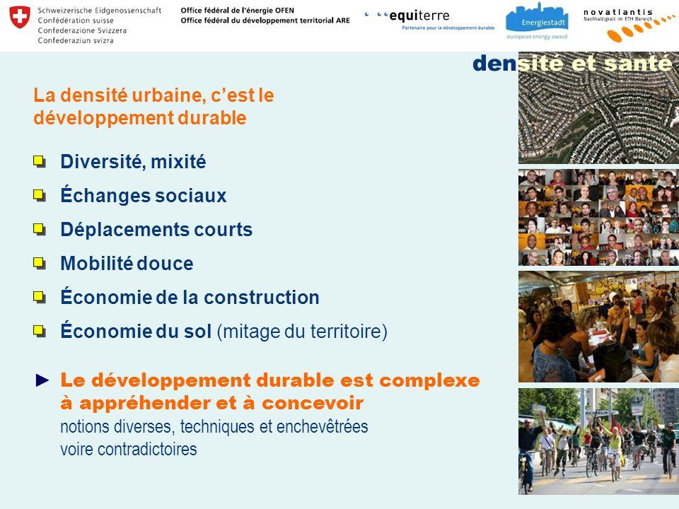Diversité, mixité Échanges sociaux Déplacements courts Mobilité douce Économie de la construction Économie du sol (mitage du territoire) Le développement durable est complexe à appréhender et à concevoir notions diverses, techniques et enchevêtrées voire contradictoires La densité urbaine, cest le développement durable densité et santé