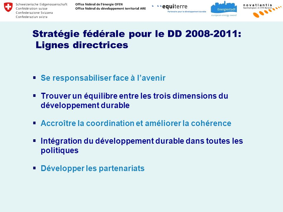 Stratégie fédérale pour le DD 2008-2011: Lignes directrices Se responsabiliser face à lavenir Trouver un équilibre entre les trois dimensions du développement durable Accroître la coordination et améliorer la cohérence Intégration du développement durable dans toutes les politiques Développer les partenariats