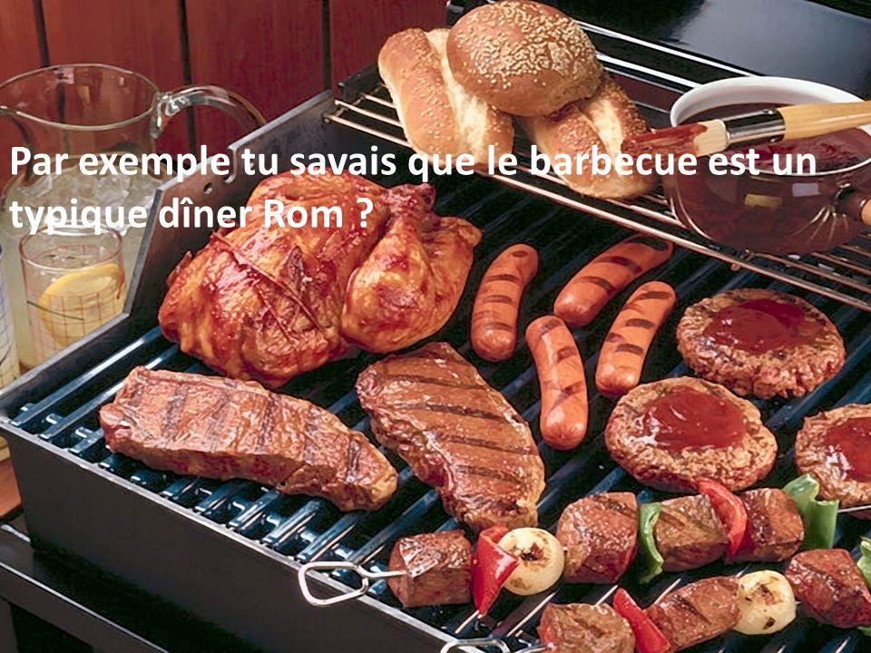 Par exemple tu savais que le barbecue est un typique dîner Rom
