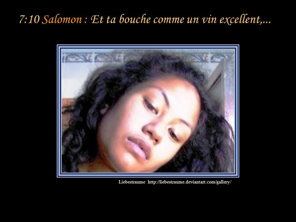 7:9 Salomon : Je me dis: Je monterai sur le palmier, J'en saisirai les rameaux! Que tes seins soient comme les grappes de la vigne, Le parfum de ton s