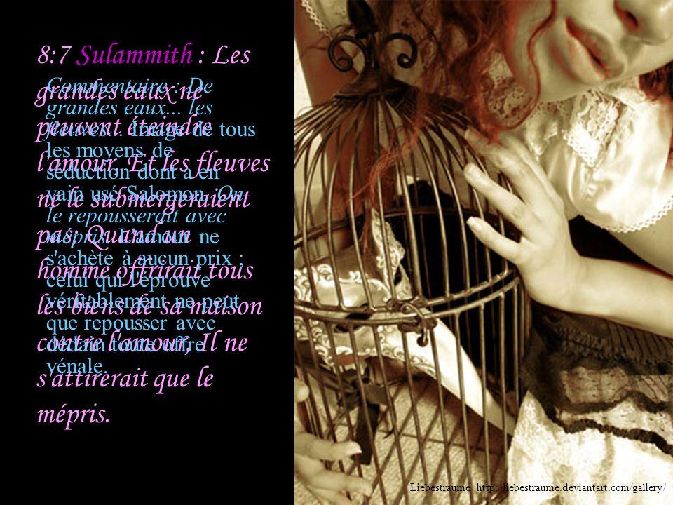 8:6 Sulammith : Mets-moi comme un sceau sur ton cœur, Comme un sceau sur ton bras; Car l'amour est fort comme la mort, La jalousie est inflexible comm