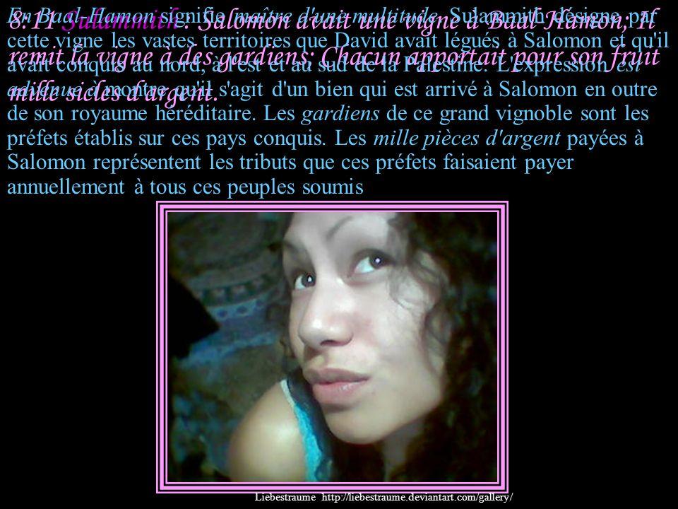 8:10 Sulammith : Je suis un mur, Et mes seins sont comme des tours; J'ai été à ses yeux comme celle qui trouve la paix. Commentaire : Sulammith, par s