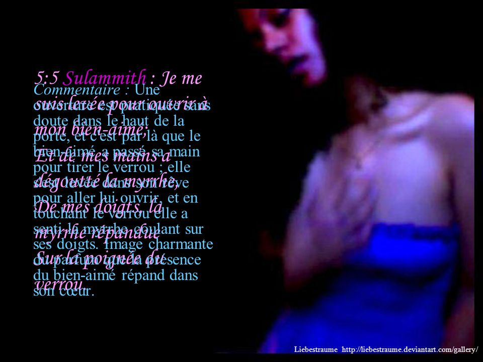 5:4 Sulammith : Mon bien-aimé a passé la main par la fenêtre, Et mes entrailles se sont émues pour lui. Liebestraume http://liebestraume.deviantart.co