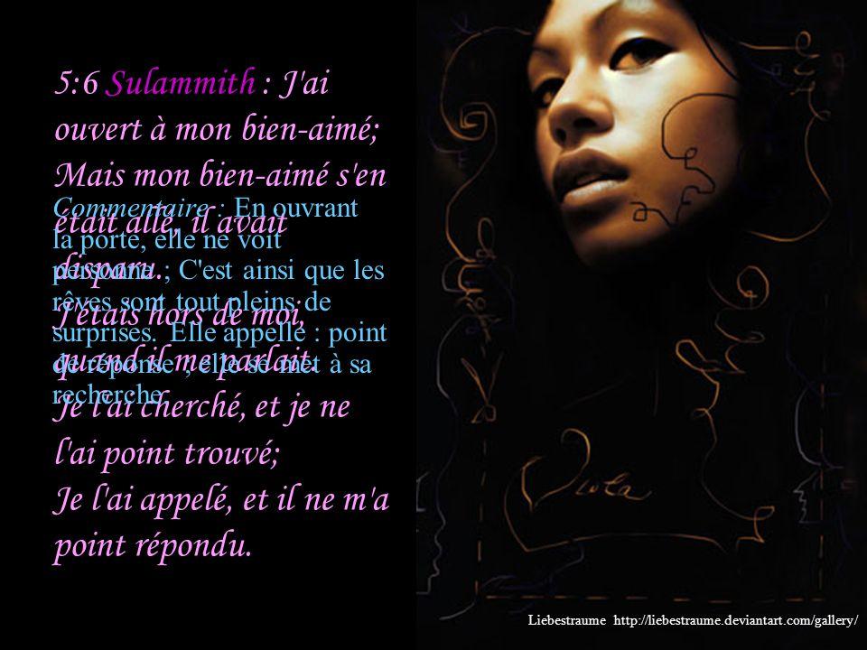 5:5 Sulammith : Je me suis levée pour ouvrir à mon bien-aimé; Et de mes mains a dégoutté la myrrhe, De mes doigts, la myrrhe répandue Sur la poignée d