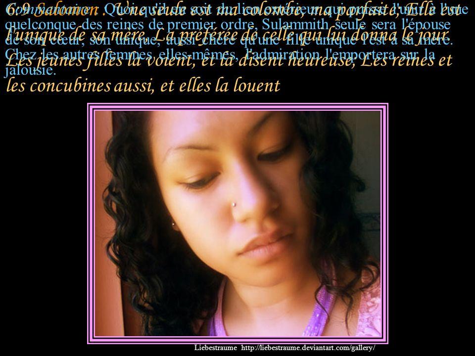 6:8 Salomon : Il y a soixante reines, quatre- vingts concubines, Et des jeunes filles sans nombre.