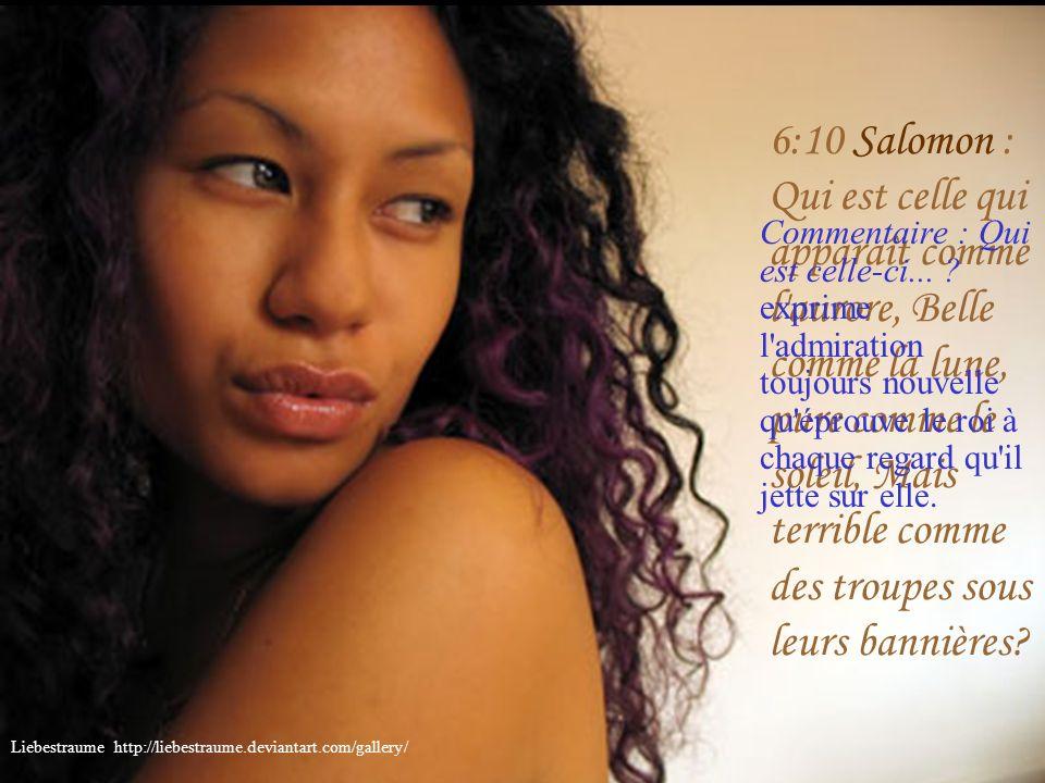 6:9 Salomon : Une seule est ma colombe, ma parfaite; Elle est l'unique de sa mère, La préférée de celle qui lui donna le jour. Les jeunes filles la vo