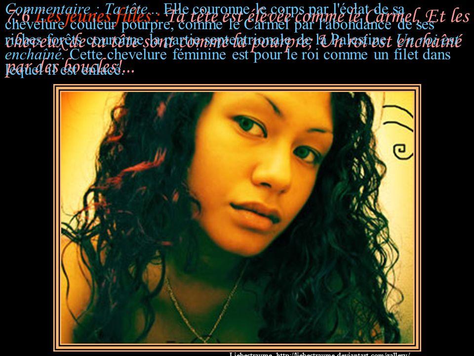 7:5 Les jeunes filles : Ton cou est comme une tour d'ivoire; Tes yeux sont comme les étangs de Hesbon, Près de la porte de Bath-Rabbim; Ton nez est co