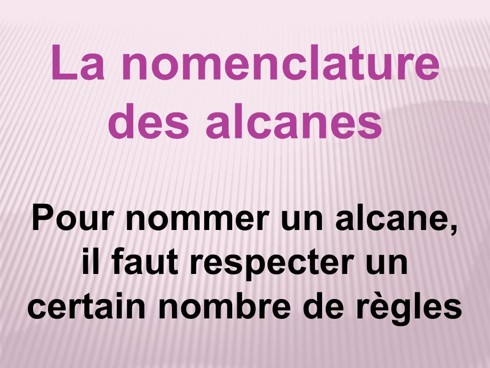La nomenclature des alcanes Pour nommer un alcane, il faut respecter un certain nombre de règles