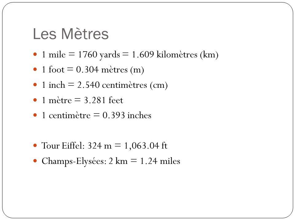 Les Mètres 1 mile = 1760 yards = 1.609 kilomètres (km) 1 foot = 0.304 mètres (m) 1 inch = 2.540 centimètres (cm) 1 mètre = 3.281 feet 1 centimètre = 0.393 inches Tour Eiffel: 324 m = 1,063.04 ft Champs-Elysées: 2 km = 1.24 miles