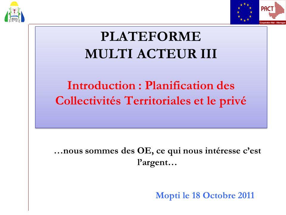 PLATEFORME MULTI ACTEUR III Introduction : Planification des Collectivités Territoriales et le privé Mopti le 18 Octobre 2011 …nous sommes des OE, ce