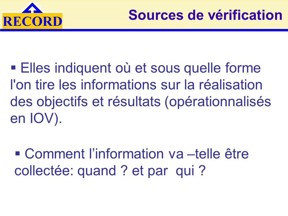 Sources de vérification Elles indiquent où et sous quelle forme l on tire les informations sur la réalisation des objectifs et résultats (opérationnalisés en IOV).