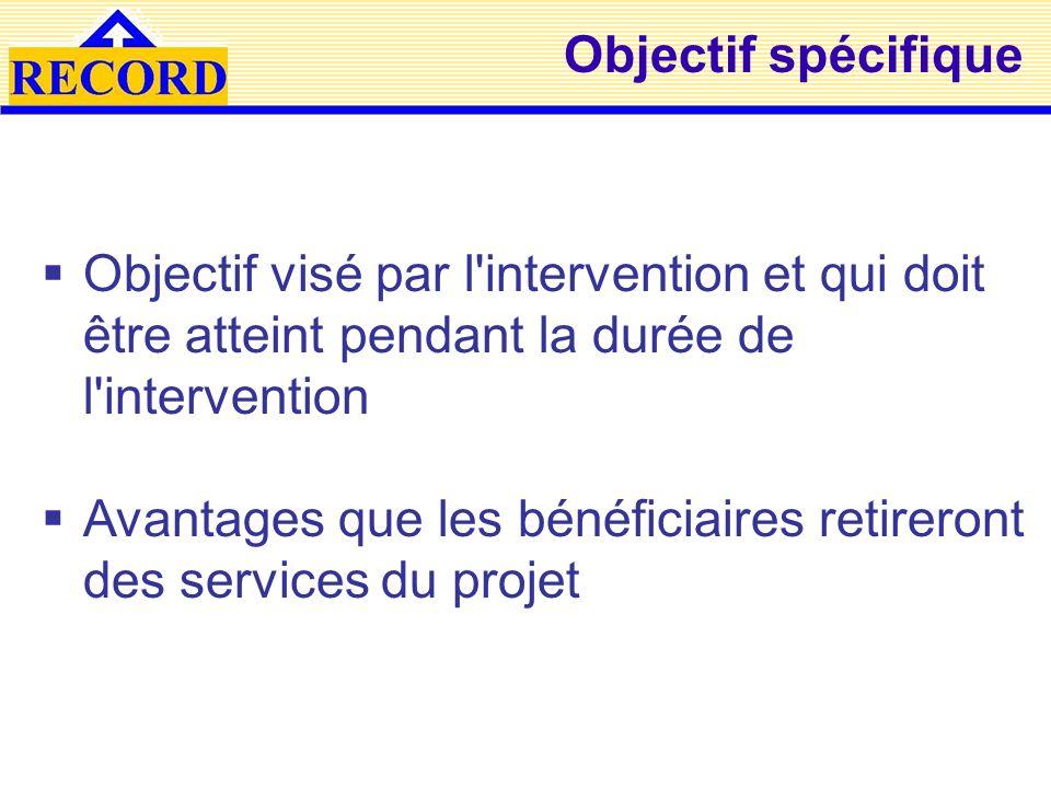 Objectif spécifique Objectif visé par l'intervention et qui doit être atteint pendant la durée de l'intervention Avantages que les bénéficiaires retir