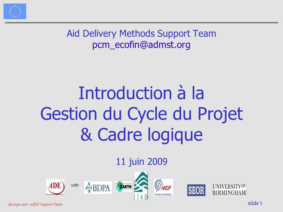 Europe Aid – ADM Support Team slide 1 Aid Delivery Methods Support Team pcm_ecofin@admst.org Introduction à la Gestion du Cycle du Projet & Cadre logi