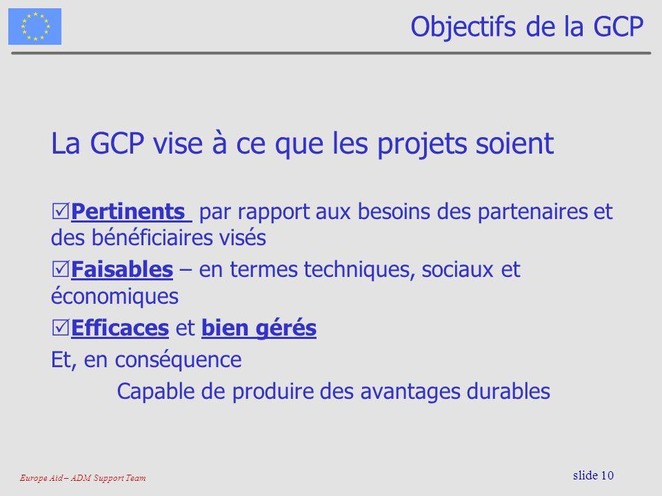 Europe Aid – ADM Support Team slide 10 Objectifs de la GCP La GCP vise à ce que les projets soient Pertinents par rapport aux besoins des partenaires