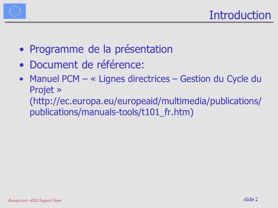 Europe Aid – ADM Support Team slide 2 Introduction Programme de la présentation Document de référence: Manuel PCM – « Lignes directrices – Gestion du