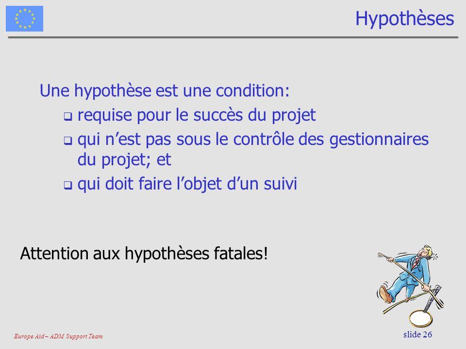 Europe Aid – ADM Support Team slide 26 Hypothèses Une hypothèse est une condition: requise pour le succès du projet qui nest pas sous le contrôle des