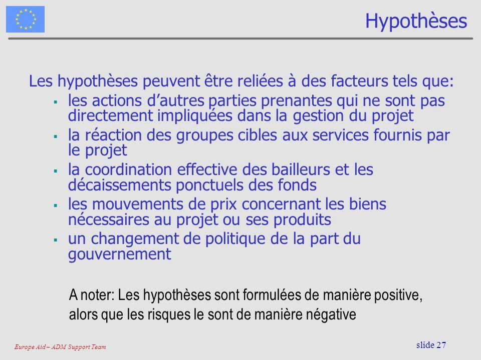 Europe Aid – ADM Support Team slide 27 Hypothèses Les hypothèses peuvent être reliées à des facteurs tels que: les actions dautres parties prenantes q
