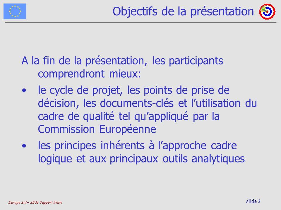 Europe Aid – ADM Support Team slide 3 Objectifs de la présentation A la fin de la présentation, les participants comprendront mieux: le cycle de proje