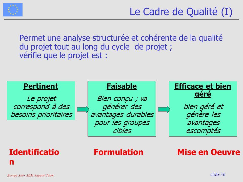 Europe Aid – ADM Support Team slide 36 Le Cadre de Qualité (I) Permet une analyse structurée et cohérente de la qualité du projet tout au long du cycl