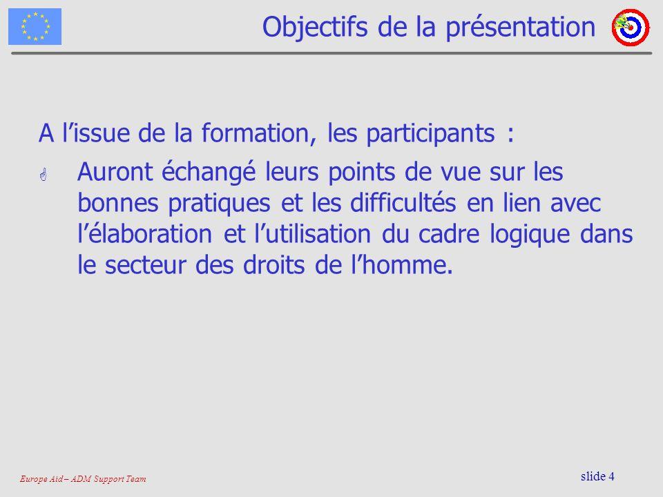Europe Aid – ADM Support Team slide 4 Objectifs de la présentation A lissue de la formation, les participants : G Auront échangé leurs points de vue s