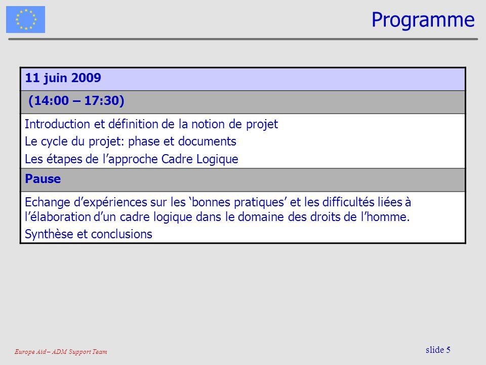 Europe Aid – ADM Support Team slide 5 Programme 11 juin 2009 (14:00 – 17:30) Introduction et définition de la notion de projet Le cycle du projet: pha