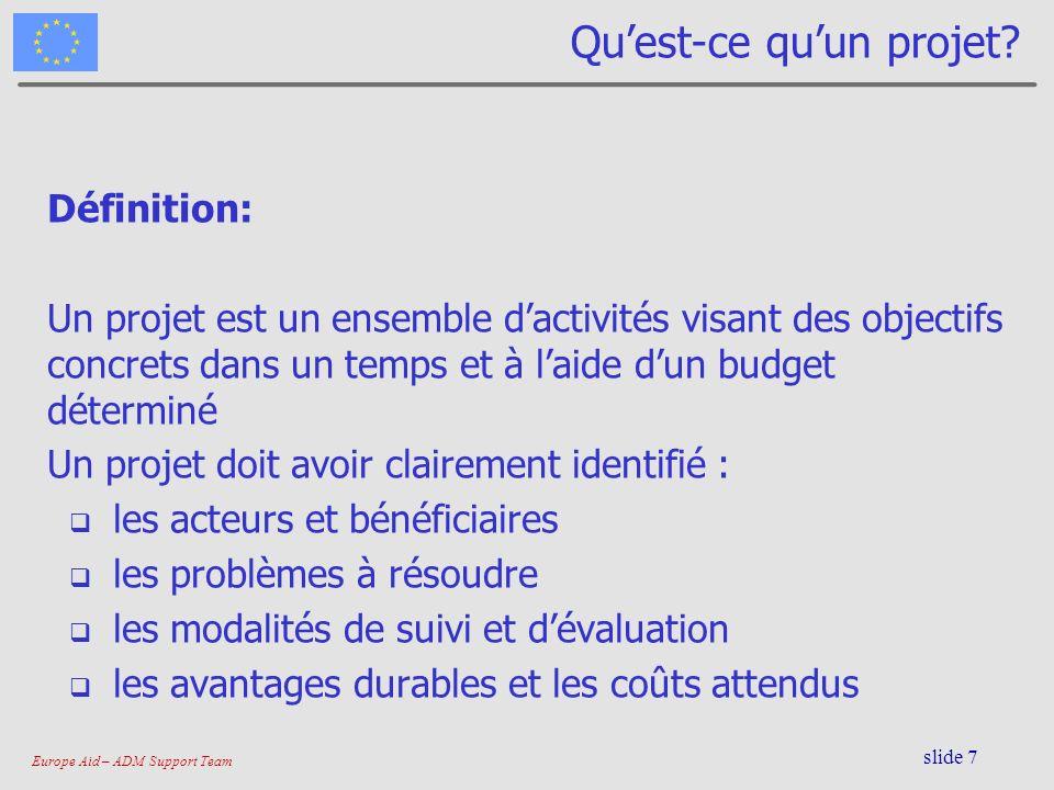 Europe Aid – ADM Support Team slide 7 Quest-ce quun projet? Définition: Un projet est un ensemble dactivités visant des objectifs concrets dans un tem