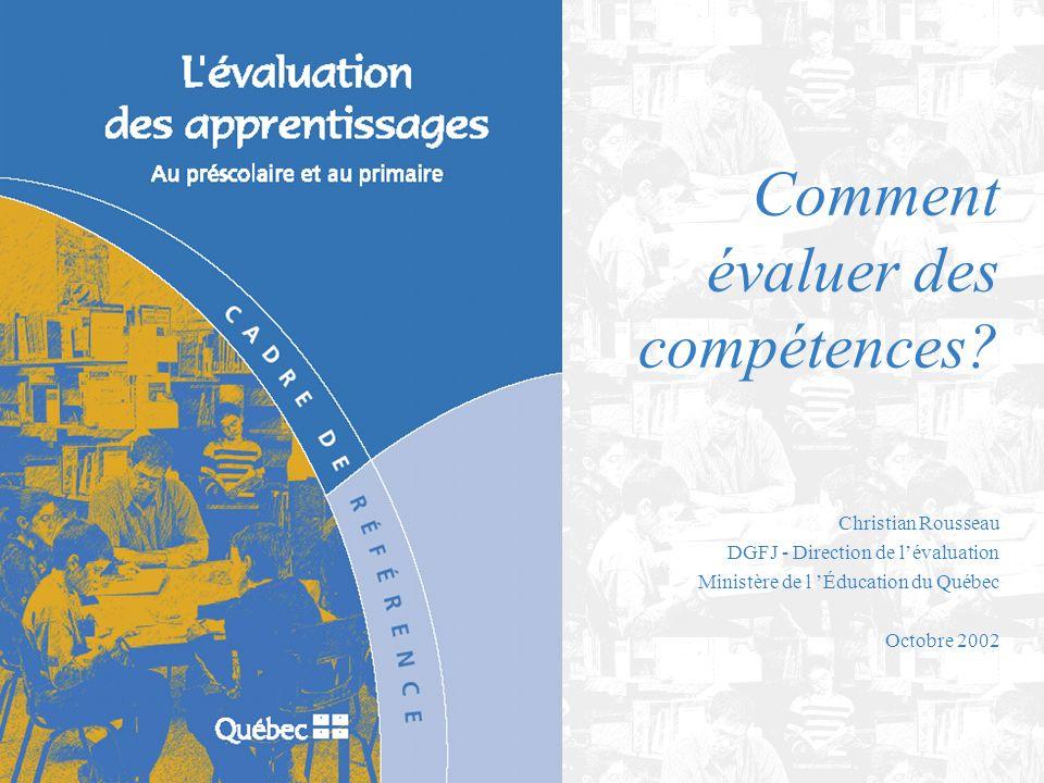 Christian Rousseau DGFJ - Direction de lévaluation Ministère de l Éducation du Québec Octobre 2002 Comment évaluer des compétences?