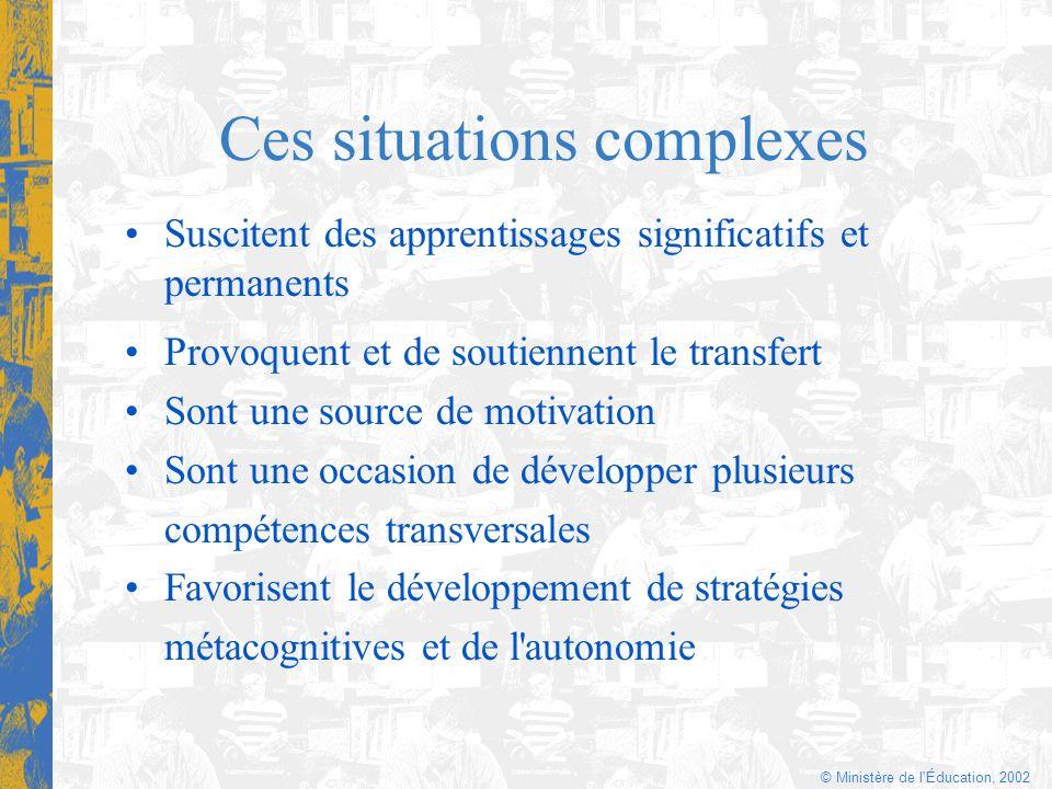 © Ministère de l'Éducation, 2002 Ces situations complexes Suscitent des apprentissages significatifs et permanents Provoquent et de soutiennent le tra