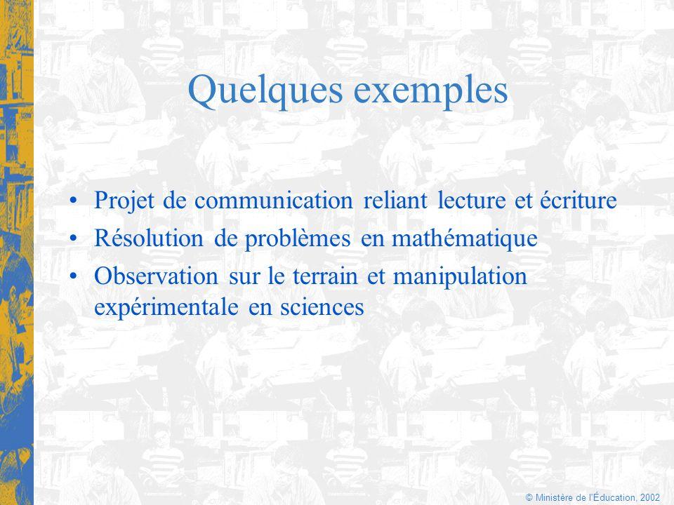 © Ministère de l'Éducation, 2002 Quelques exemples Projet de communication reliant lecture et écriture Résolution de problèmes en mathématique Observa