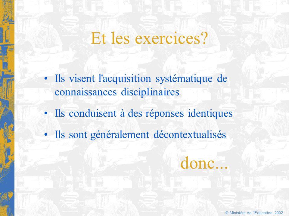 © Ministère de l'Éducation, 2002 Et les exercices? Ils visent l'acquisition systématique de connaissances disciplinaires Ils conduisent à des réponses