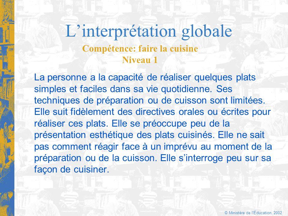 © Ministère de l'Éducation, 2002 Linterprétation globale La personne a la capacité de réaliser quelques plats simples et faciles dans sa vie quotidien