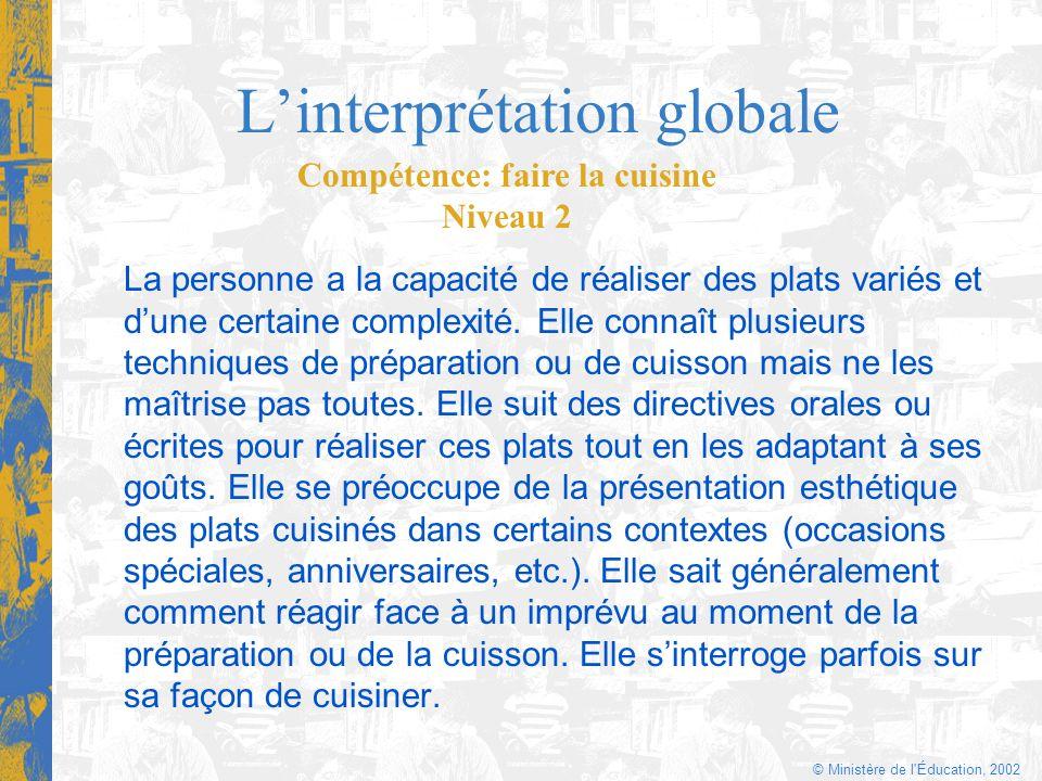© Ministère de l'Éducation, 2002 Linterprétation globale La personne a la capacité de réaliser des plats variés et dune certaine complexité. Elle conn