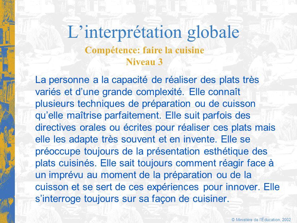 © Ministère de l'Éducation, 2002 Linterprétation globale La personne a la capacité de réaliser des plats très variés et dune grande complexité. Elle c