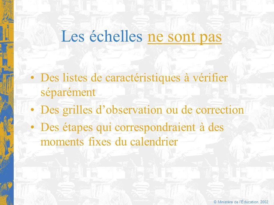© Ministère de l'Éducation, 2002 Les échelles ne sont pas Des listes de caractéristiques à vérifier séparément Des grilles dobservation ou de correcti