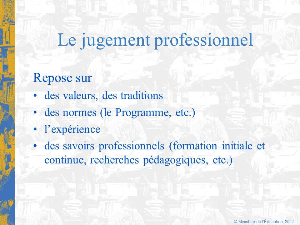 © Ministère de l'Éducation, 2002 Le jugement professionnel Repose sur des valeurs, des traditions des normes (le Programme, etc.) lexpérience des savo