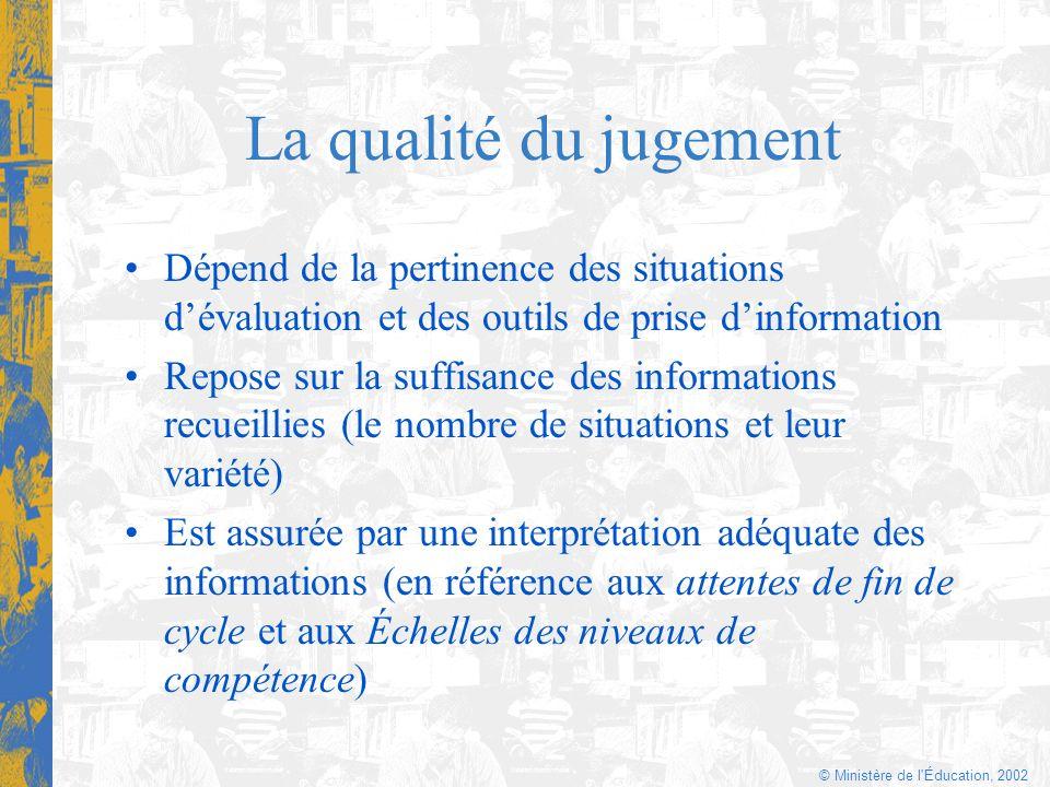 © Ministère de l'Éducation, 2002 La qualité du jugement Dépend de la pertinence des situations dévaluation et des outils de prise dinformation Repose