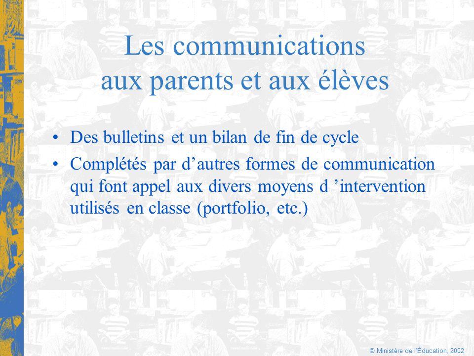 © Ministère de l'Éducation, 2002 Les communications aux parents et aux élèves Des bulletins et un bilan de fin de cycle Complétés par dautres formes d