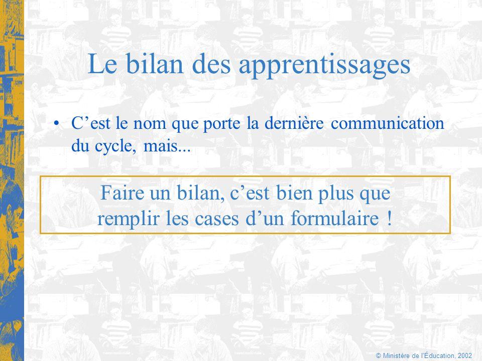 © Ministère de l'Éducation, 2002 Le bilan des apprentissages Cest le nom que porte la dernière communication du cycle, mais... Faire un bilan, cest bi