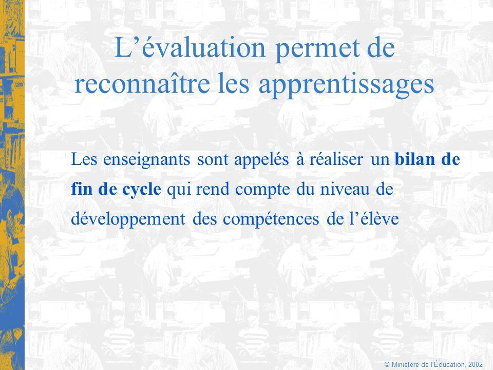 © Ministère de l'Éducation, 2002 Lévaluation permet de reconnaître les apprentissages Les enseignants sont appelés à réaliser un bilan de fin de cycle