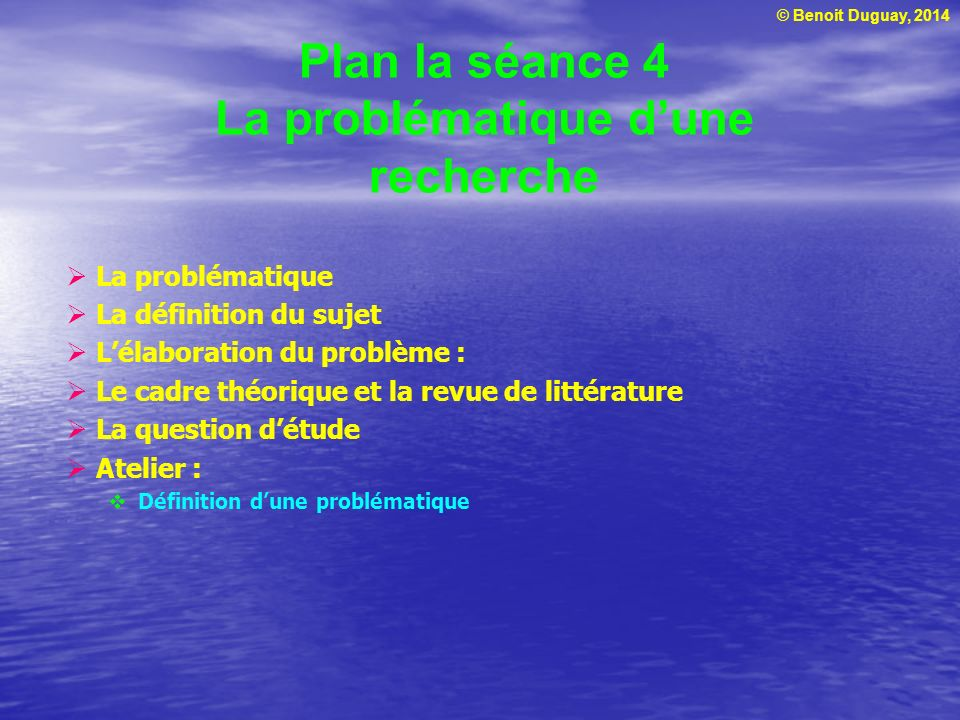 © Benoit Duguay, 2014 Plan la séance 4 La problématique dune recherche La problématique La définition du sujet Lélaboration du problème : Le cadre thé
