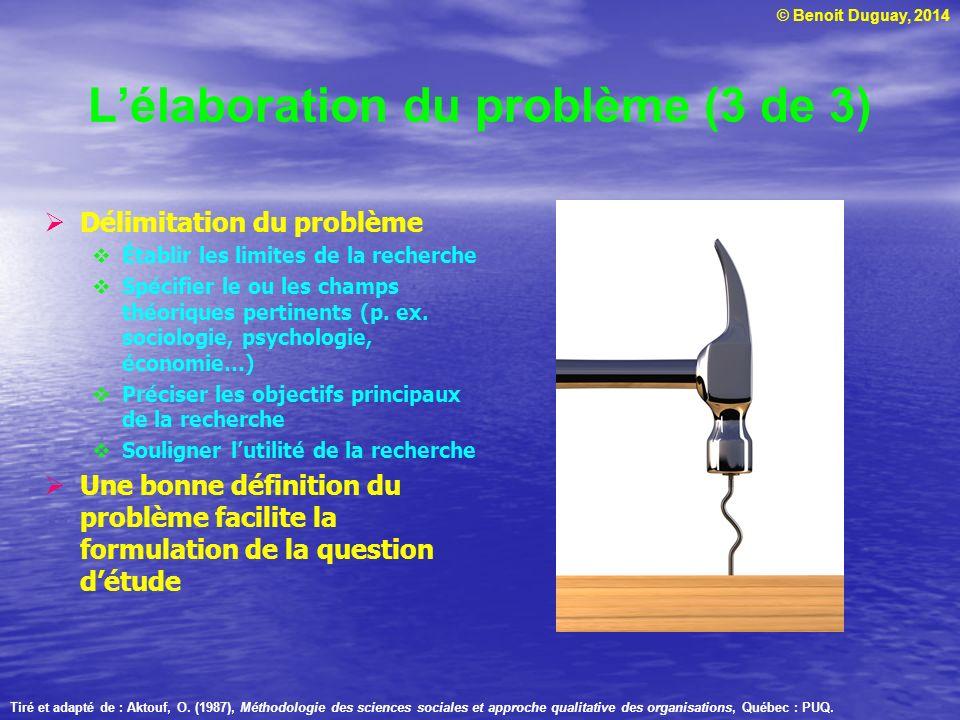 © Benoit Duguay, 2014 Lélaboration du problème (3 de 3) Délimitation du problème Établir les limites de la recherche Spécifier le ou les champs théori
