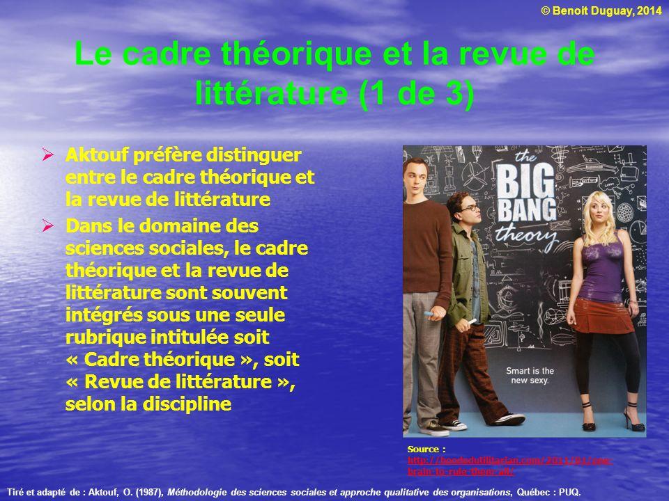© Benoit Duguay, 2014 Le cadre théorique et la revue de littérature (1 de 3) Aktouf préfère distinguer entre le cadre théorique et la revue de littéra