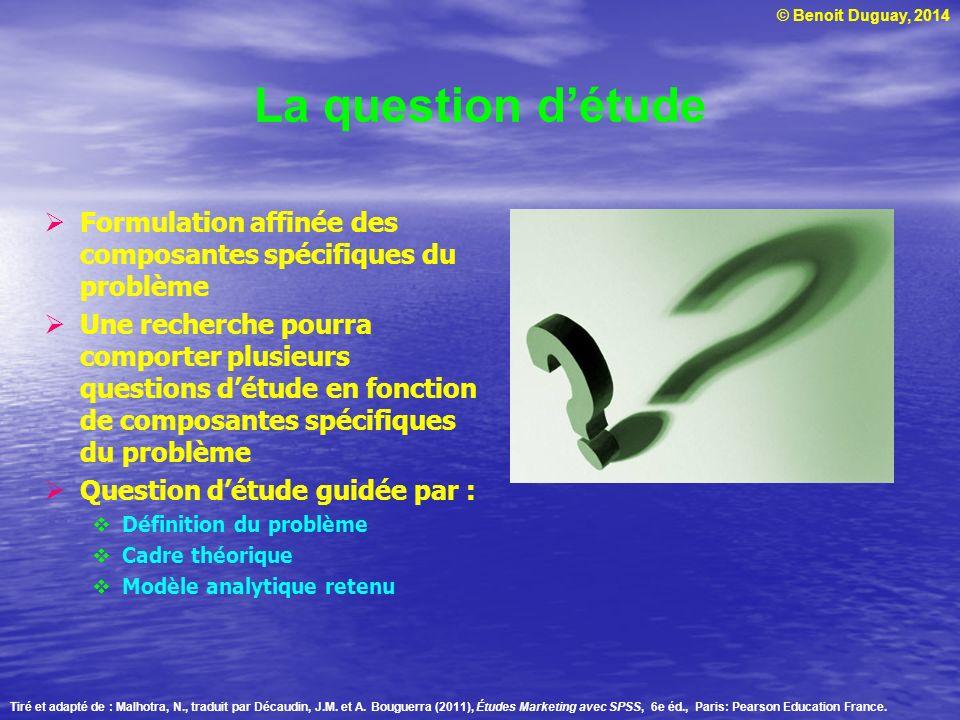 © Benoit Duguay, 2014 La question détude Formulation affinée des composantes spécifiques du problème Une recherche pourra comporter plusieurs question